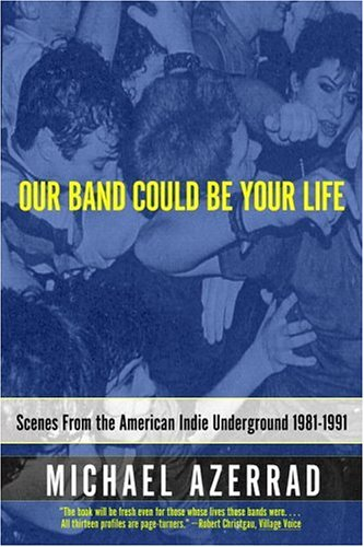 Our Band Could Be Your Life by Michael Azerrad