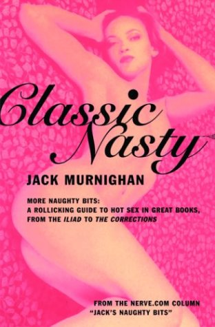 Classic Nasty: More Naughty Bits: A Rollicking Guide to Hot Sex in Great Books, from the Iliad to the Corrections