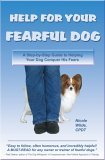 Help For Your Fearful Dog: A Step By Step Guide To Helping Your Dog Conquer His Fears