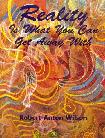 Reality is What You Can Get Away with by Robert Anton Wilson