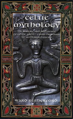 Celtic Mythology: The Nature and Influence of Celtic Myth, from Druidism to Arthurian Legend