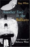 Another Fool in the Balkans: In the Footsteps of Rebecca West
