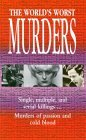The World's Worst Murders: Single, Multiple, and Serial Killings...Murders of Passion and Cold Blood