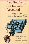 And Suddenly the Inventor Appeared: Triz, the Theory of Inventive Problem Solving