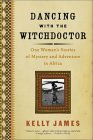 Dancing with the Witchdoctor: One Woman's Stories of Mystery and Adventure in Africa