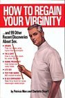 How to Regain Your Virginity-- And 99 Other Recent Discoveries about Sex: And Ninety Nine Other Recent Discoveries about Sex