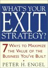 What's Your Exit Strategy?: 7 Ways to Maximize the Value of the Business You've Built