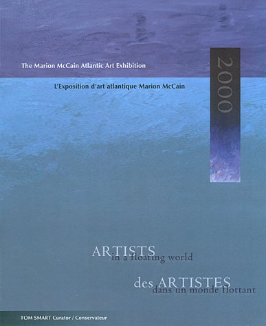 Artists in a Floating World/Des Artistes Dans UN Monde Flottant: The Marion McCain Atlantic Art Exhibition 2000 = Des Artistes Dans UN Monde Flottant : L'Exposition D'Art Atlantique Marion McCain 2000
