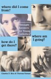 Where Did I Come From? Where Am I Going? How Do I Get There?: Straight Answers For Young Catholics