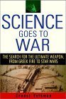 Science Goes to War: The Search for the Ultimate Weapon-From Greek Fire to Star Wars