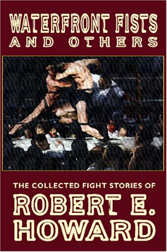 Waterfront Fists And Others: The Collected Fight Stories Of Robert E. Howard