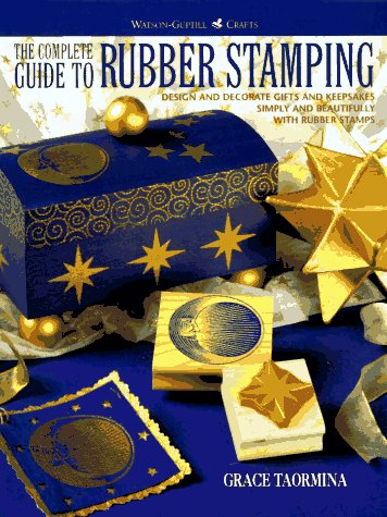 The Complete Guide to Rubber Stamping: Design and Decorate Gifts and Keepsakes Simply and Beautifully with Rubber Stamps