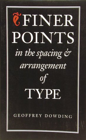 Finer Points In The Spacing & Arrangement Of Type by Geoffrey Dowding