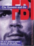 Che Guevara and the FBI: U.S. Political Police Dossier on the Latin American Revolutionary