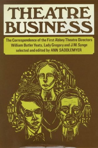 Theatre Business: The Correspondence Of The First Abbey Theatre Directors: William Butler Yeats, Lady Gregory, And J. M. Synge