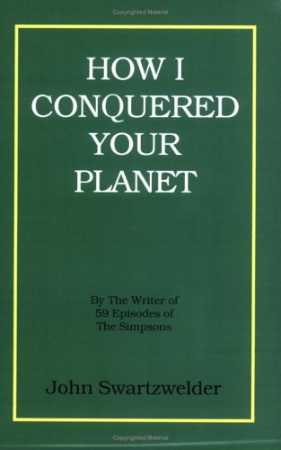 How I Conquered Your Planet by John Swartzwelder