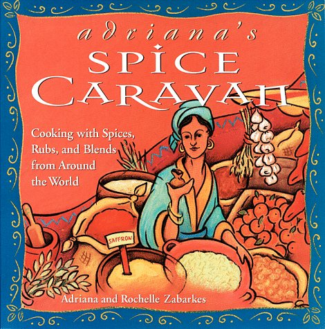 Adriana's Spice Caravan: Cooking with Spices, Rubs, and Blends from Around the World