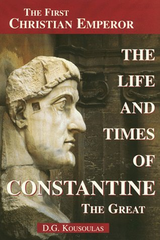 The Life and Times of Constantine the Great by D.G. Kousoulas
