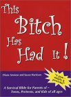 This Bitch Has Had It! A Survival Bible for Parents of Teens, Preteens, and Kids of all ages