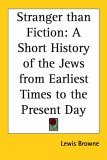 Stranger Than Fiction: A Short History of the Jews from Earliest Times to the Present Day