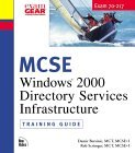 MCSE Training Guide (70-217): Installing and Administering a Windows 2000 Directory Services Infrastructure