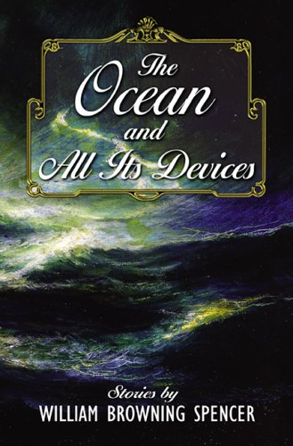 The Ocean and All Its Devices by William Browning Spencer