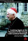 Looking Again at the Question of the Liturgy With Cardinal Ratzinger: Proceedings of the July 2001 Fontgombault Liturgical Conference