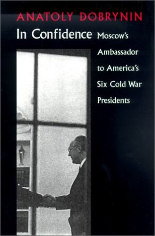 In Confidence: Moscow's Ambassador to Six Cold War Presidents