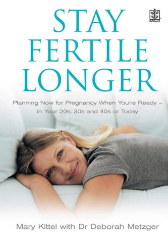 Stay Fertile Longer: Planning Now For Pregnancy When You're Ready   In Your 20s, 30s And 40s Or Today
