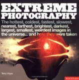 Extreme Photography: The Hottest, Coldest, Fastest, Slowest, Nearest, Farthest, Brightest, Darkest, Largest, Smallest, Weirdest Images in the Universe...and How They Were Taken