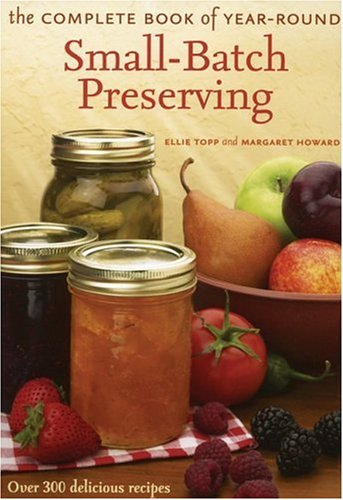 The Complete Book of Year-Round Small-Batch Preserving by Ellie Topp