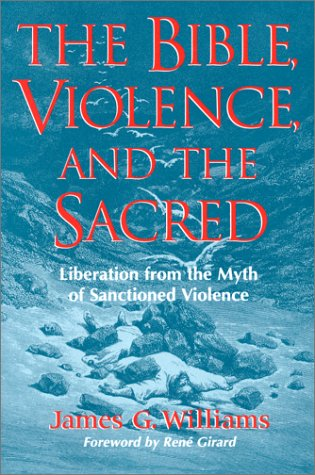 The Bible, Violence, and the Sacred: Liberation from the Myth of Sanctioned Violence