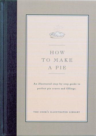 How to Make a Pie: An Illustrated Step-By-Step Guide to Perfect Crusts and Fillings