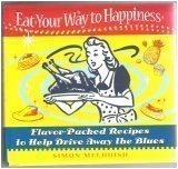 Eat Your Way to Happiness (Flavor packed recipes to help drive away the blues)