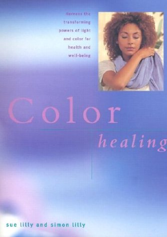 Color Healing: Harness the Transforming Powers of Light and Color for Health and Well-Being