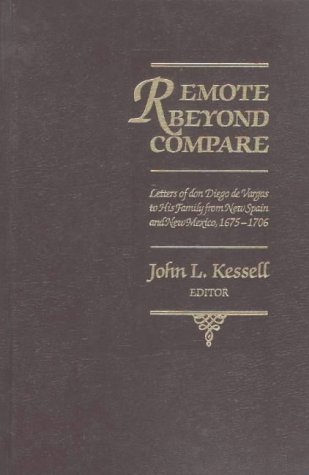 Remote Beyond Compare: Letters of Don Diego de Vargas to His Family from New Spain and Mexico, 1675-1706
