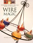 Wire Magic: Seventeen Projects You Can Make in a Weekend