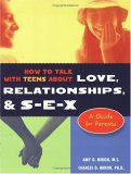 How to Talk with Teens About Love, Relationships, & S-E-X: A Guide for Parents