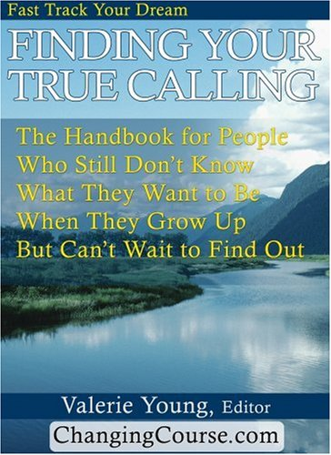 Finding Your True Calling: The Handbook for People Who Still Don't Know What They Want to be When They Grow Up But Can't Wait to Find Out