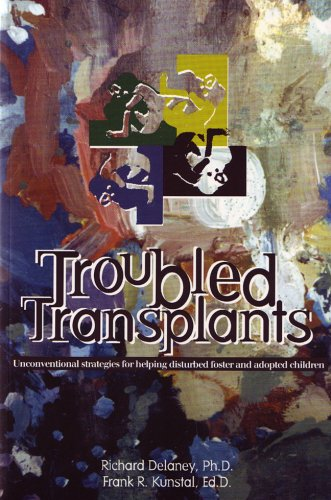 Troubled Transplants: Unconventional Strategies For Helping Disturbed Foster & Adopted Children