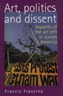 Art, Politics, and Dissent: Aspects of the Art Left in Sixties America