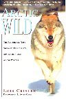 Arctic Wild: The Remarkable True Story of One Couple's Adventures Living Among Wolves