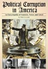 Political Corruption In America: An Encyclopedia Of Scandals, Power, And Greed