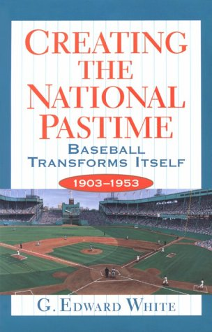 Creating the National Pastime by G. Edward White