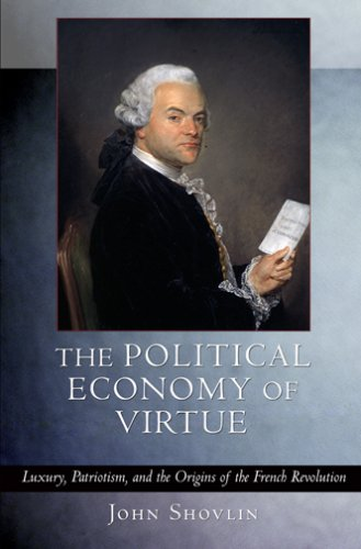 The Political Economy Of Virtue: Luxury, Patriotism, And The Origins Of The French Revolution