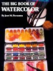 The Big Book Of Watercolor Painting: The History, The Studio, The Materials, The Techniques, The Subjects, The Theory And The Practice Of Watercolor Painting
