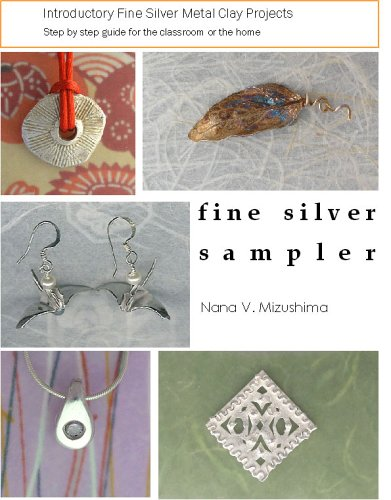 Fine Silver Sampler: Introductory Precious Metal Clay Projects  Step By Step Guide For The Classroom Or The Home