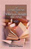 The Confessions of William Henry Ireland: Containing the Particulars of His Fabrication of the Shakspeare Manuscripts; Together with Anecdotes and Opinions ... Literary, Political, and Theatrical World