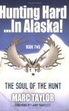 """Hunting Hard...In Alaska! Book Two """"The Soul Of The Hunt"""""""