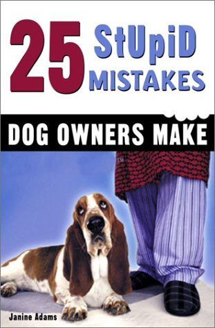 25 Stupid Mistakes Dog Owners Make by Janine Adams ...